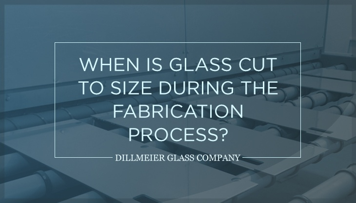 When is Glass Cut to Size During the Fabrication Process?